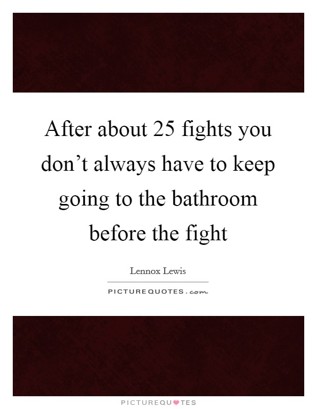 After about 25 fights you don't always have to keep going to the bathroom before the fight Picture Quote #1