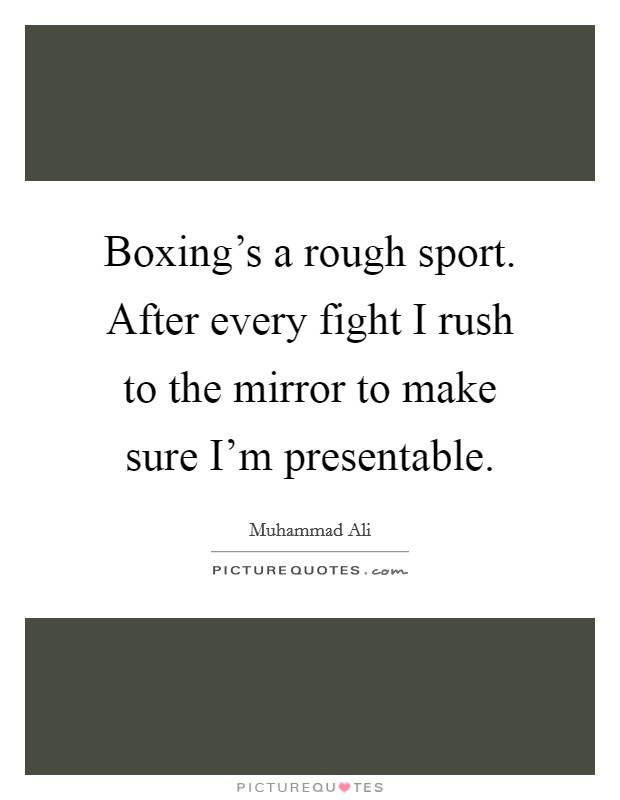 Boxing's a rough sport. After every fight I rush to the mirror to make sure I'm presentable Picture Quote #1