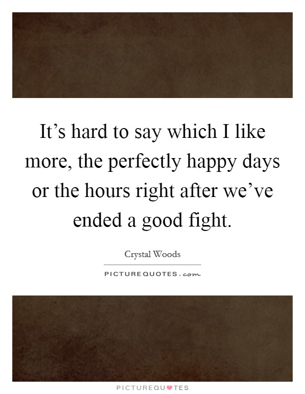 It's hard to say which I like more, the perfectly happy days or the hours right after we've ended a good fight Picture Quote #1
