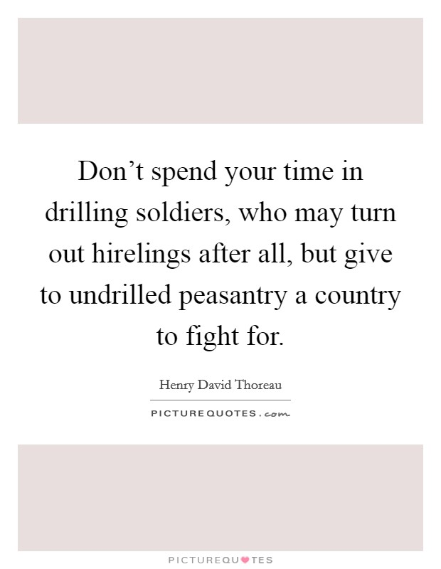 Don't spend your time in drilling soldiers, who may turn out hirelings after all, but give to undrilled peasantry a country to fight for Picture Quote #1