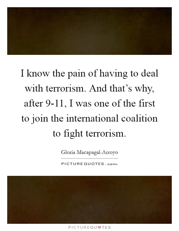 I know the pain of having to deal with terrorism. And that's why, after 9-11, I was one of the first to join the international coalition to fight terrorism Picture Quote #1