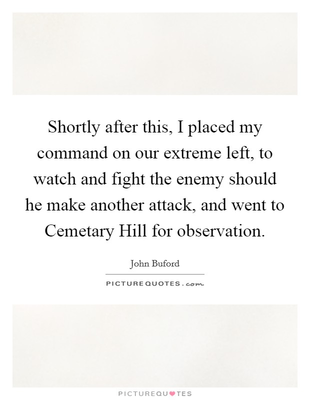 Shortly after this, I placed my command on our extreme left, to watch and fight the enemy should he make another attack, and went to Cemetary Hill for observation Picture Quote #1