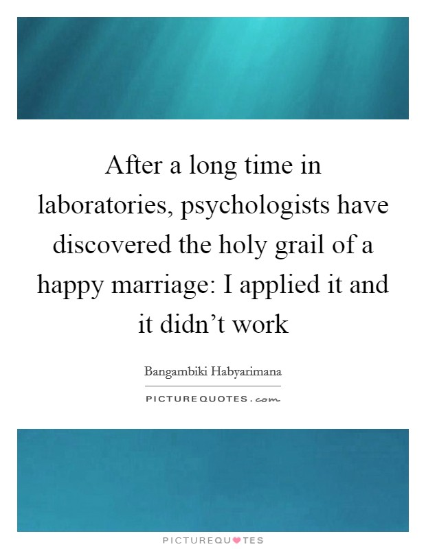 After a long time in laboratories, psychologists have discovered the holy grail of a happy marriage: I applied it and it didn't work Picture Quote #1