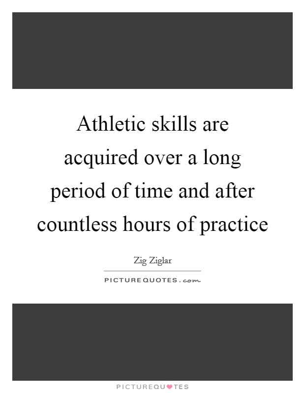 Athletic skills are acquired over a long period of time and after countless hours of practice Picture Quote #1