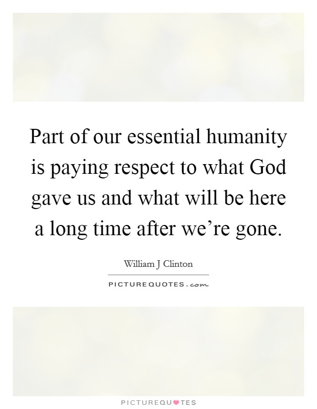 Part of our essential humanity is paying respect to what God gave us and what will be here a long time after we're gone Picture Quote #1