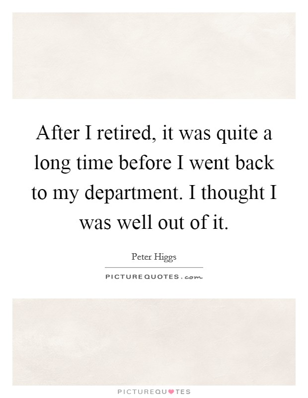 After I retired, it was quite a long time before I went back to my department. I thought I was well out of it Picture Quote #1
