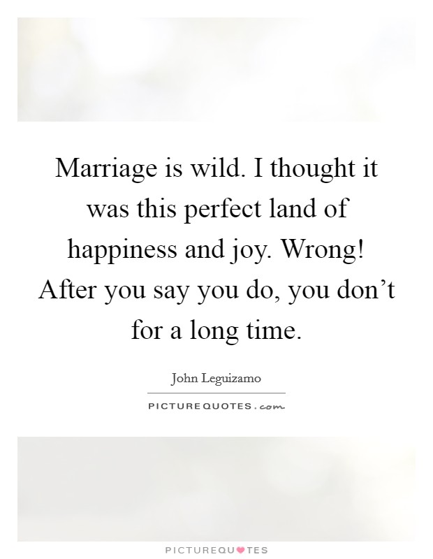 Marriage is wild. I thought it was this perfect land of happiness and joy. Wrong! After you say you do, you don't for a long time Picture Quote #1