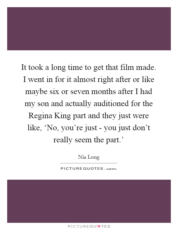 It took a long time to get that film made. I went in for it almost right after or like maybe six or seven months after I had my son and actually auditioned for the Regina King part and they just were like, 'No, you're just - you just don't really seem the part.' Picture Quote #1