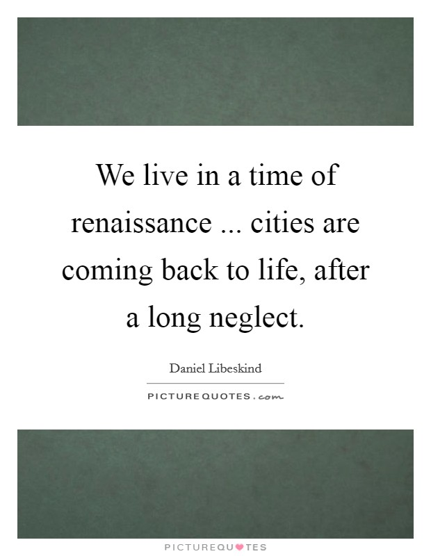 We live in a time of renaissance ... cities are coming back to life, after a long neglect Picture Quote #1