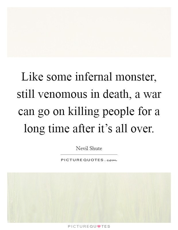 Like some infernal monster, still venomous in death, a war can go on killing people for a long time after it's all over Picture Quote #1