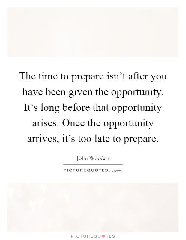 The time to prepare isn't after you have been given the opportunity. It's long before that opportunity arises. Once the opportunity arrives, it's too late to prepare Picture Quote #1