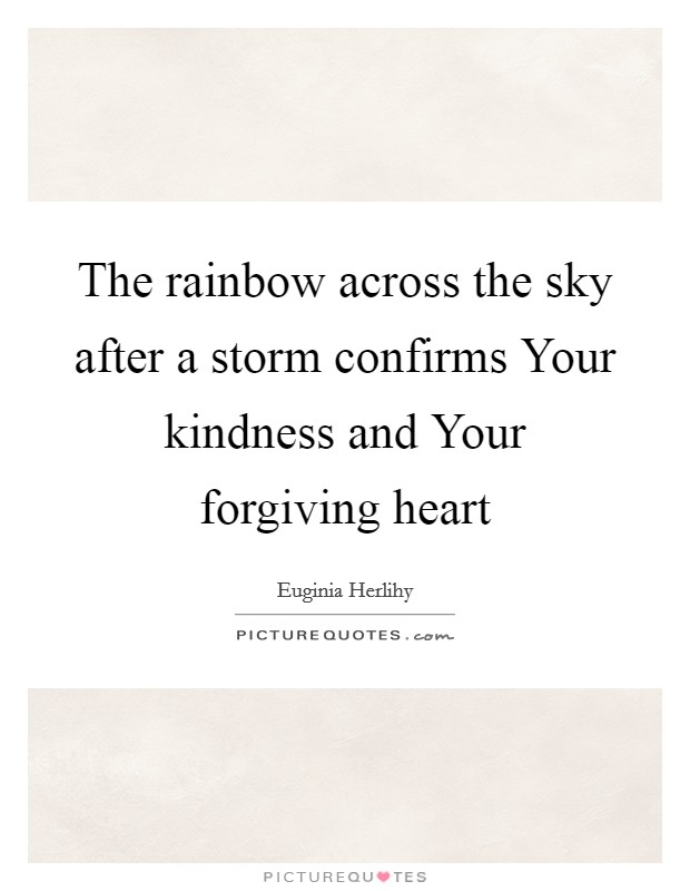 The rainbow across the sky after a storm confirms Your kindness and Your forgiving heart Picture Quote #1