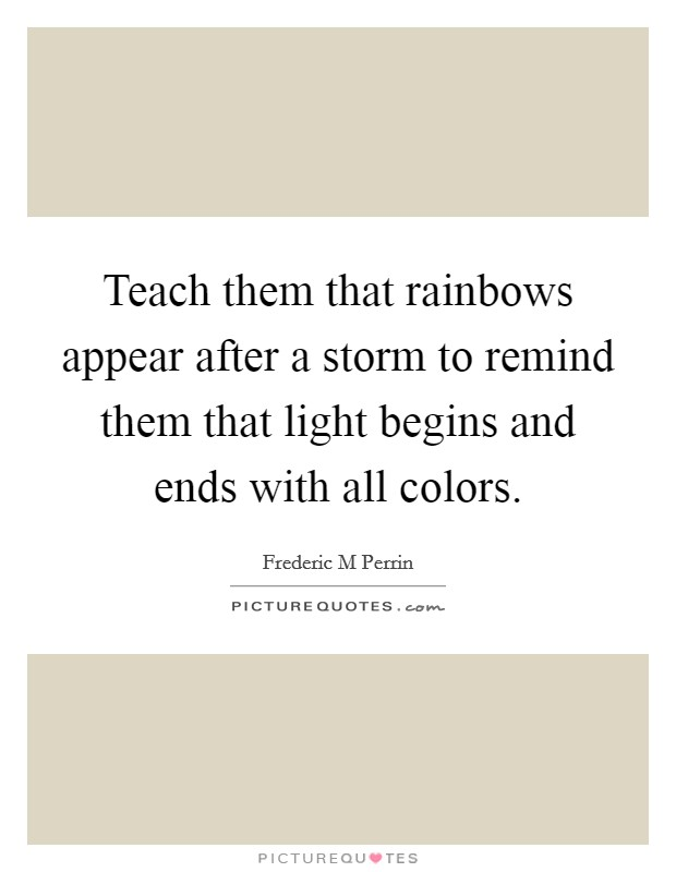 Teach them that rainbows appear after a storm to remind them that light begins and ends with all colors Picture Quote #1