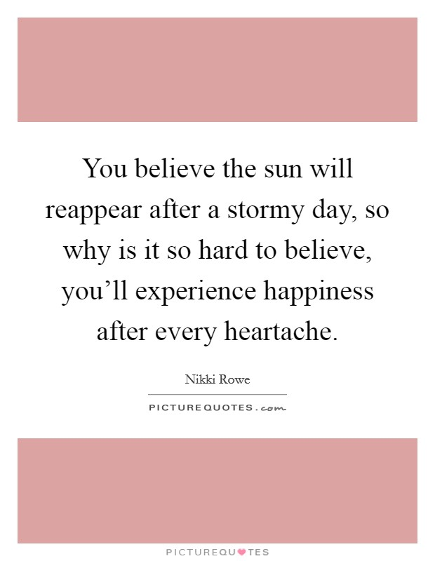 You believe the sun will reappear after a stormy day, so why is it so hard to believe, you'll experience happiness after every heartache Picture Quote #1