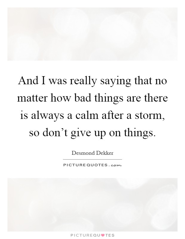 And I was really saying that no matter how bad things are there is always a calm after a storm, so don't give up on things Picture Quote #1