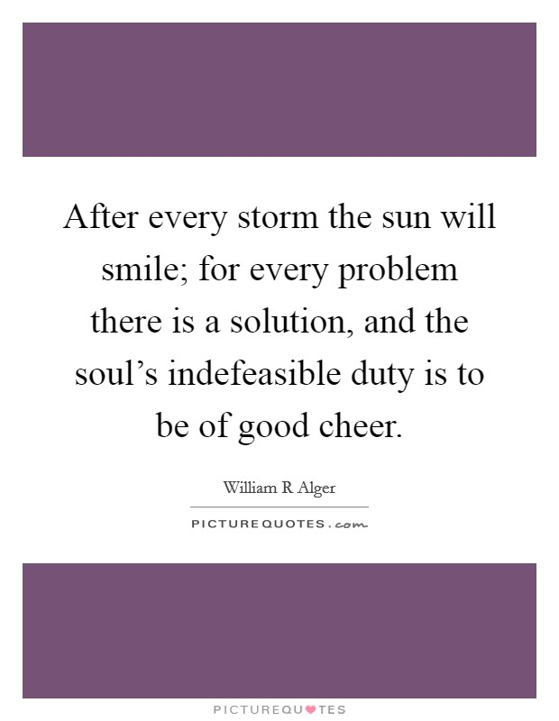 After every storm the sun will smile; for every problem there is a solution, and the soul's indefeasible duty is to be of good cheer Picture Quote #1