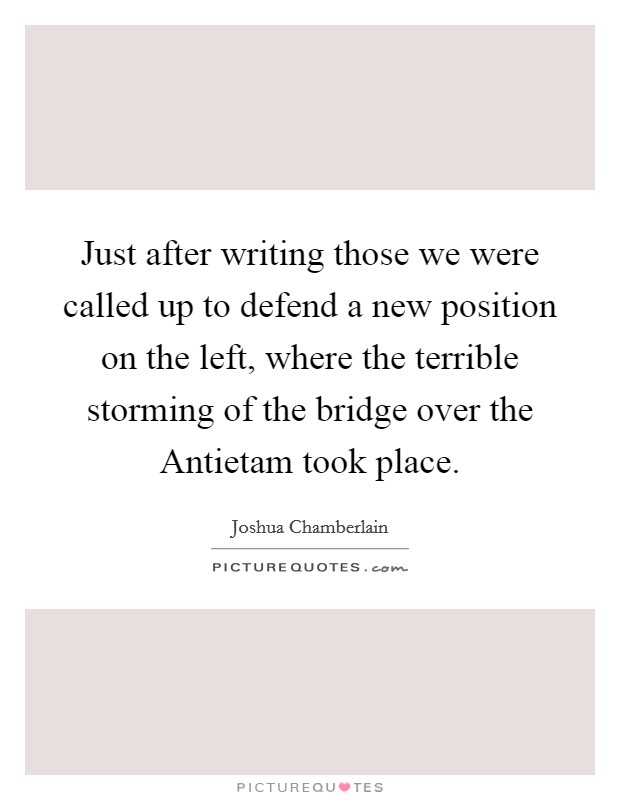 Just after writing those we were called up to defend a new position on the left, where the terrible storming of the bridge over the Antietam took place Picture Quote #1