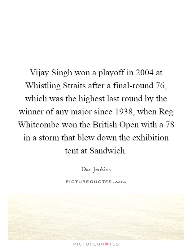 Vijay Singh won a playoff in 2004 at Whistling Straits after a final-round 76, which was the highest last round by the winner of any major since 1938, when Reg Whitcombe won the British Open with a 78 in a storm that blew down the exhibition tent at Sandwich Picture Quote #1