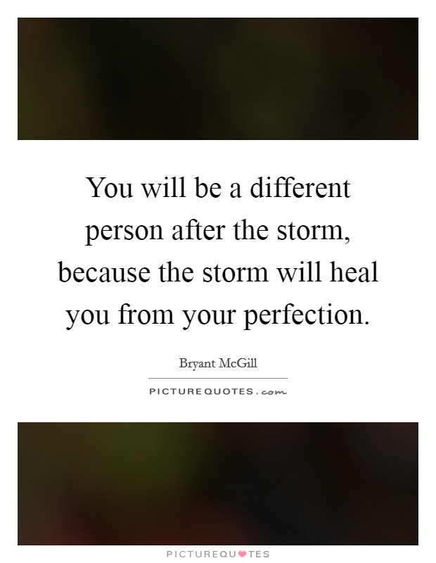 You will be a different person after the storm, because the storm will heal you from your perfection Picture Quote #1