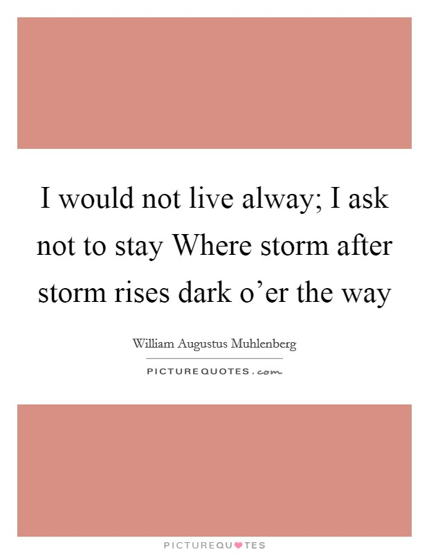 I would not live alway; I ask not to stay Where storm after storm rises dark o'er the way Picture Quote #1