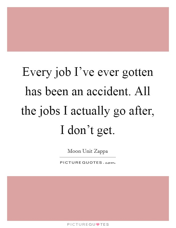 Every job I've ever gotten has been an accident. All the jobs I actually go after, I don't get Picture Quote #1