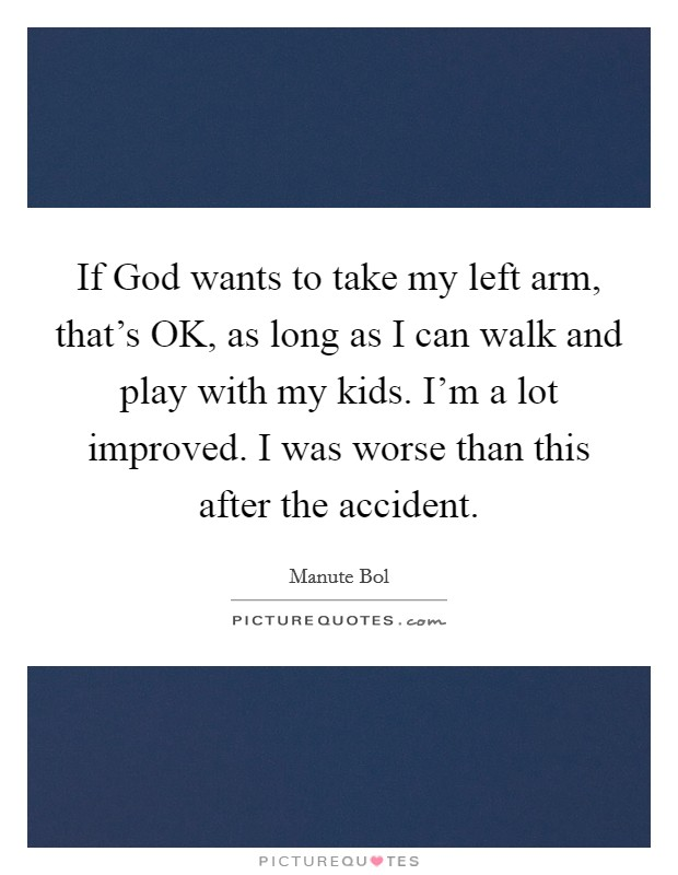 If God wants to take my left arm, that's OK, as long as I can walk and play with my kids. I'm a lot improved. I was worse than this after the accident Picture Quote #1