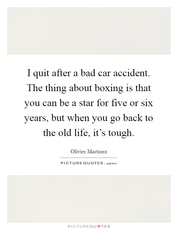 I quit after a bad car accident. The thing about boxing is that you can be a star for five or six years, but when you go back to the old life, it's tough Picture Quote #1