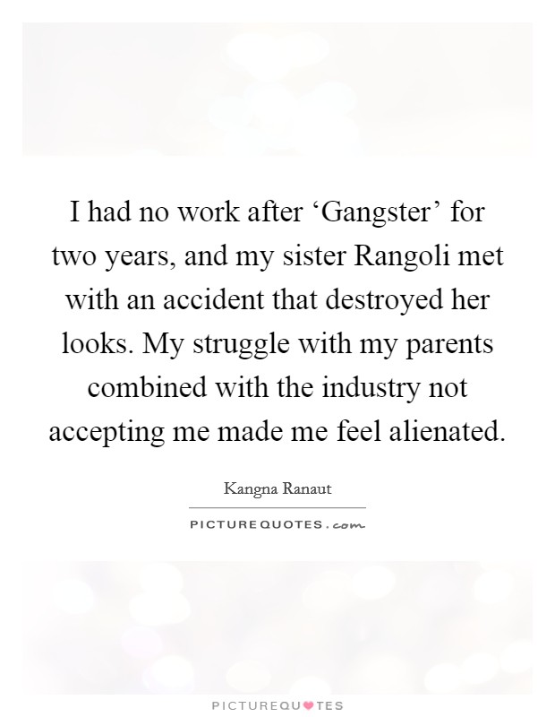 I had no work after 'Gangster' for two years, and my sister Rangoli met with an accident that destroyed her looks. My struggle with my parents combined with the industry not accepting me made me feel alienated Picture Quote #1