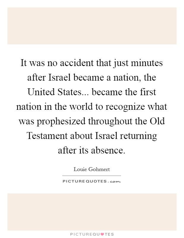It was no accident that just minutes after Israel became a nation, the United States... became the first nation in the world to recognize what was prophesized throughout the Old Testament about Israel returning after its absence Picture Quote #1