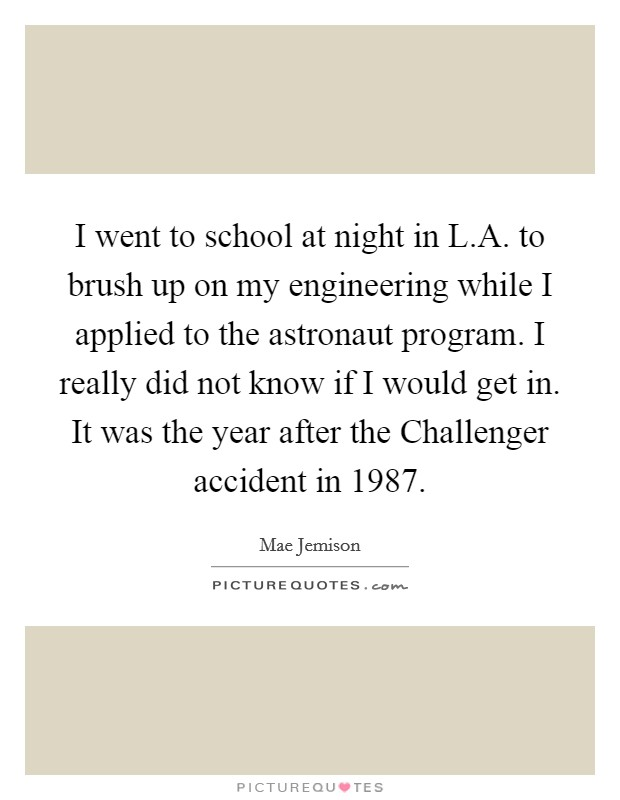 I went to school at night in L.A. to brush up on my engineering while I applied to the astronaut program. I really did not know if I would get in. It was the year after the Challenger accident in 1987 Picture Quote #1