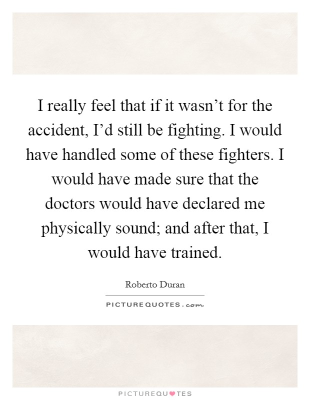 I really feel that if it wasn't for the accident, I'd still be fighting. I would have handled some of these fighters. I would have made sure that the doctors would have declared me physically sound; and after that, I would have trained Picture Quote #1