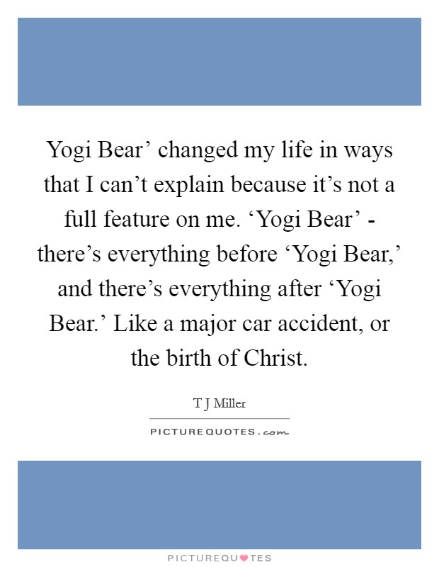 Yogi Bear' changed my life in ways that I can't explain because it's not a full feature on me. 'Yogi Bear' - there's everything before 'Yogi Bear,' and there's everything after 'Yogi Bear.' Like a major car accident, or the birth of Christ Picture Quote #1