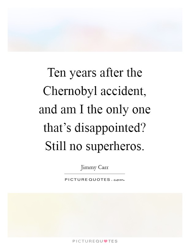 Ten years after the Chernobyl accident, and am I the only one that's disappointed? Still no superheros Picture Quote #1