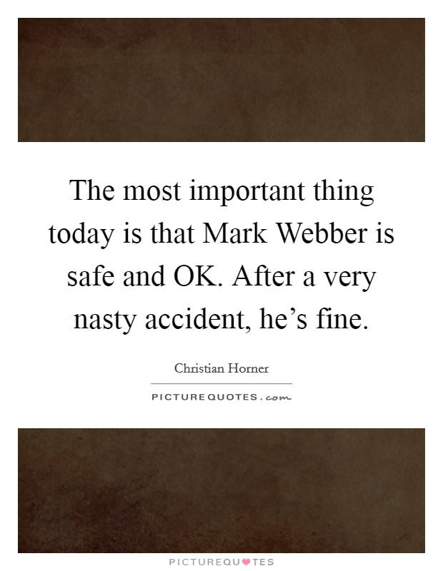 The most important thing today is that Mark Webber is safe and OK. After a very nasty accident, he's fine Picture Quote #1