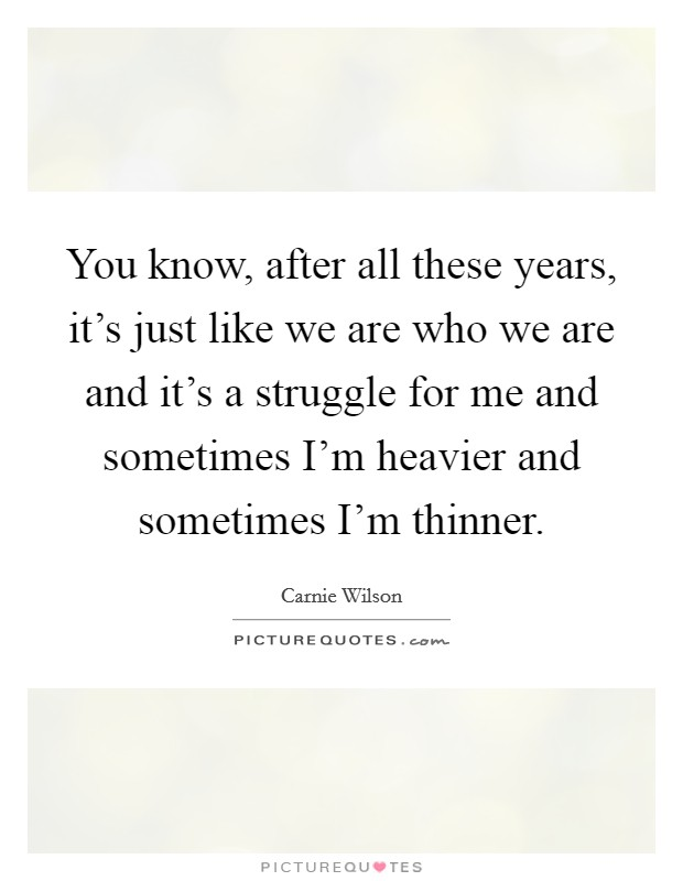 You know, after all these years, it's just like we are who we are and it's a struggle for me and sometimes I'm heavier and sometimes I'm thinner Picture Quote #1