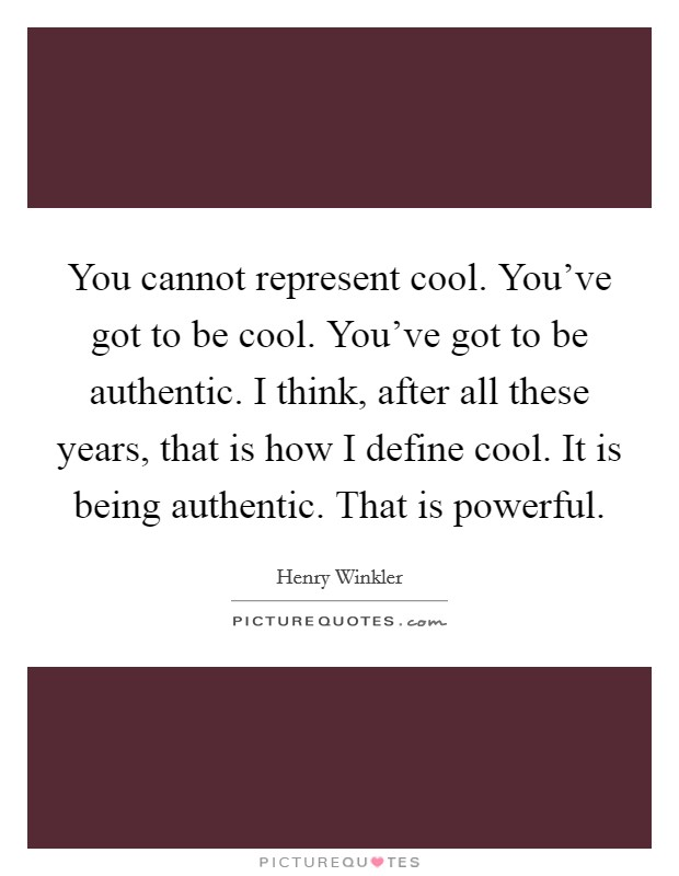 You cannot represent cool. You've got to be cool. You've got to be authentic. I think, after all these years, that is how I define cool. It is being authentic. That is powerful Picture Quote #1