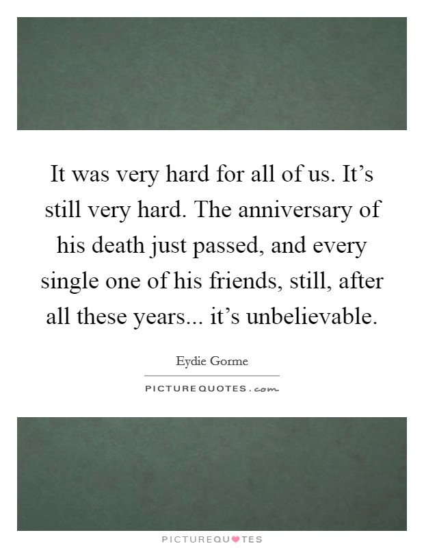 It was very hard for all of us. It's still very hard. The anniversary of his death just passed, and every single one of his friends, still, after all these years... it's unbelievable Picture Quote #1