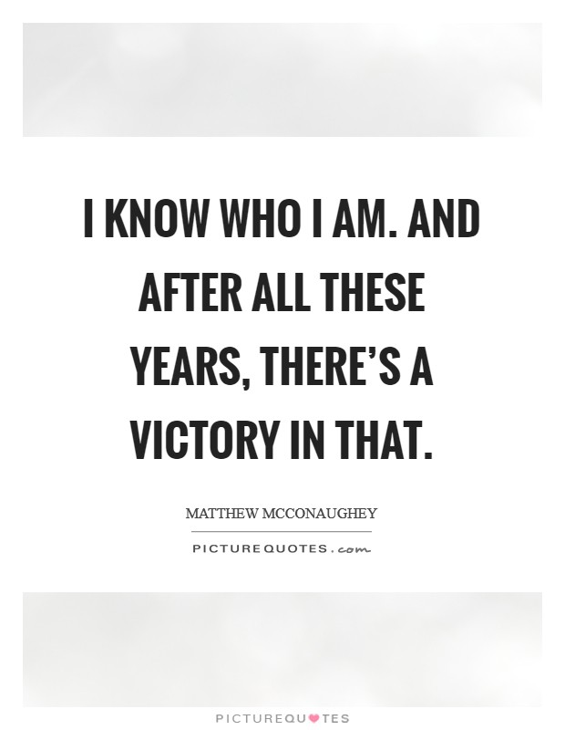 I know who I am. And after all these years, there's a victory in that Picture Quote #1
