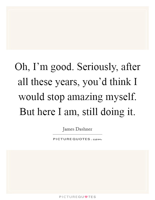 Oh, I'm good. Seriously, after all these years, you'd think I would stop amazing myself. But here I am, still doing it Picture Quote #1