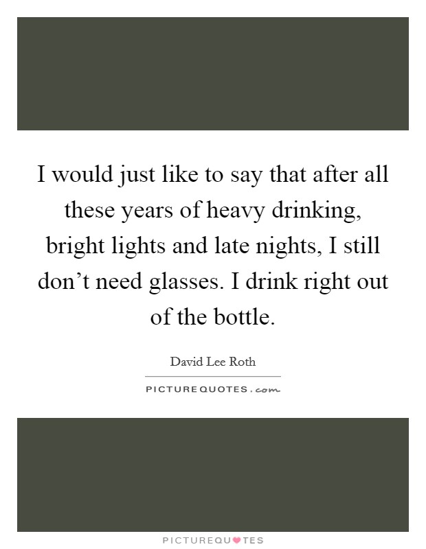 I would just like to say that after all these years of heavy drinking, bright lights and late nights, I still don't need glasses. I drink right out of the bottle Picture Quote #1
