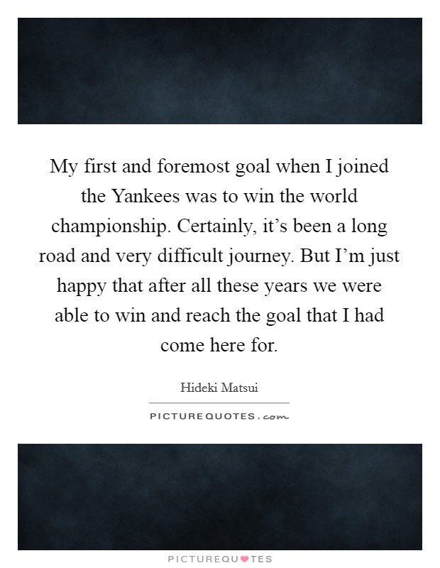My first and foremost goal when I joined the Yankees was to win the world championship. Certainly, it's been a long road and very difficult journey. But I'm just happy that after all these years we were able to win and reach the goal that I had come here for Picture Quote #1