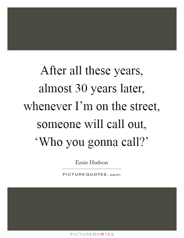 After all these years, almost 30 years later, whenever I'm on the street, someone will call out, 'Who you gonna call?' Picture Quote #1