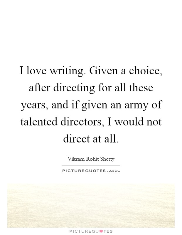I love writing. Given a choice, after directing for all these years, and if given an army of talented directors, I would not direct at all Picture Quote #1