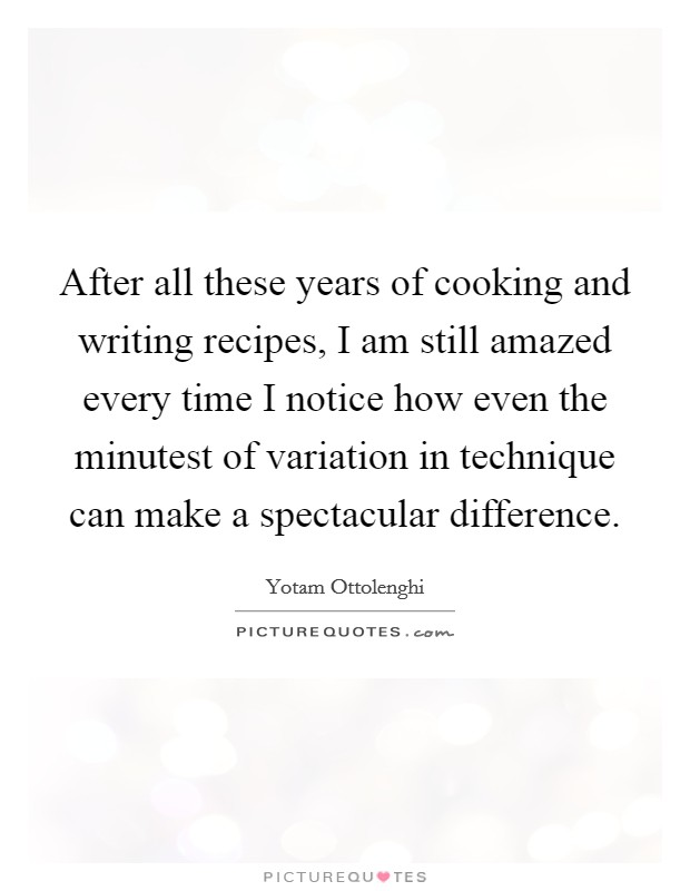After all these years of cooking and writing recipes, I am still amazed every time I notice how even the minutest of variation in technique can make a spectacular difference Picture Quote #1