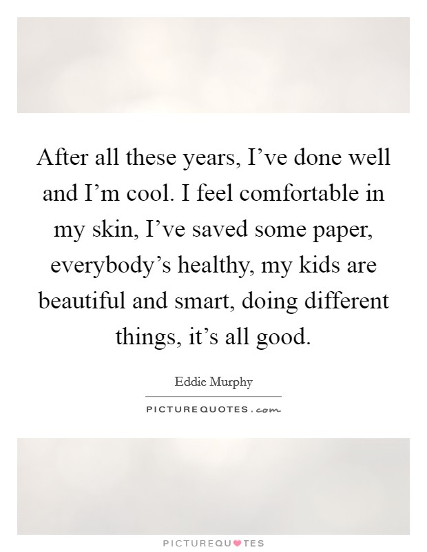 After all these years, I've done well and I'm cool. I feel comfortable in my skin, I've saved some paper, everybody's healthy, my kids are beautiful and smart, doing different things, it's all good Picture Quote #1