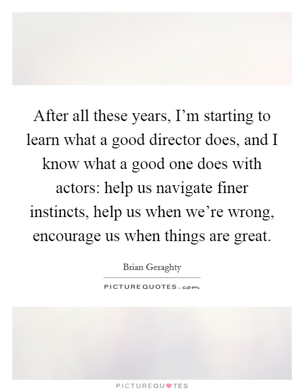 After all these years, I'm starting to learn what a good director does, and I know what a good one does with actors: help us navigate finer instincts, help us when we're wrong, encourage us when things are great Picture Quote #1