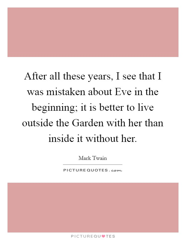 After all these years, I see that I was mistaken about Eve in the beginning; it is better to live outside the Garden with her than inside it without her Picture Quote #1