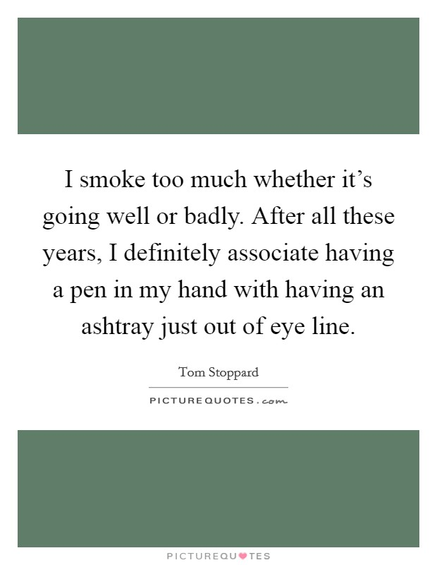 I smoke too much whether it's going well or badly. After all these years, I definitely associate having a pen in my hand with having an ashtray just out of eye line Picture Quote #1