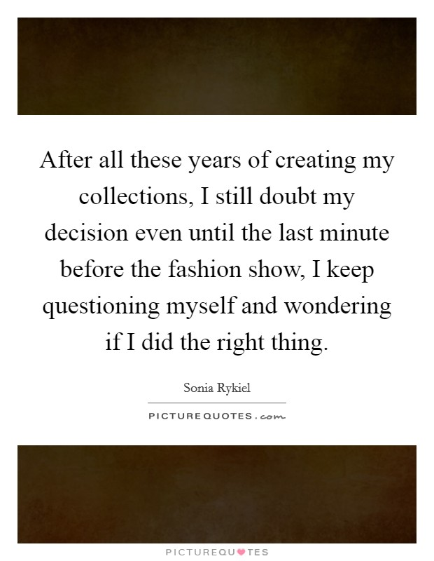 After all these years of creating my collections, I still doubt my decision even until the last minute before the fashion show, I keep questioning myself and wondering if I did the right thing Picture Quote #1