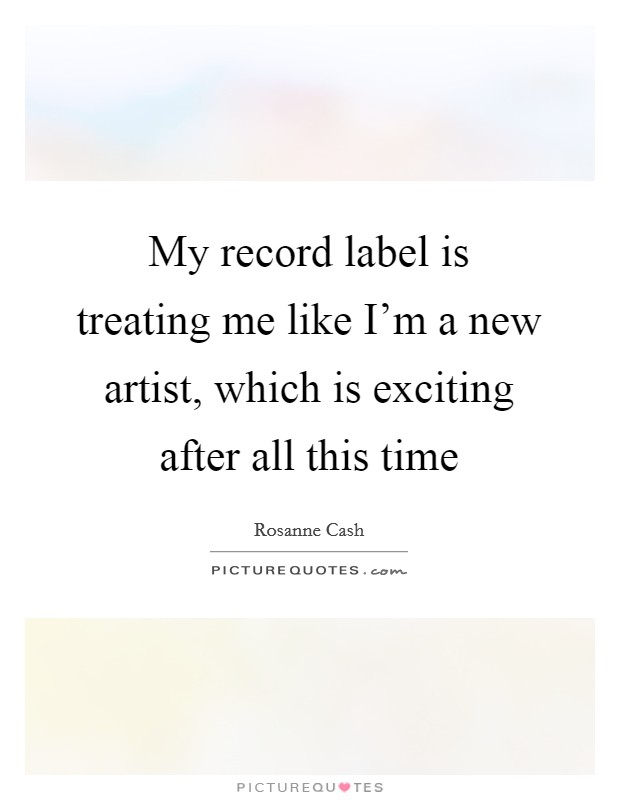 My record label is treating me like I'm a new artist, which is exciting after all this time Picture Quote #1